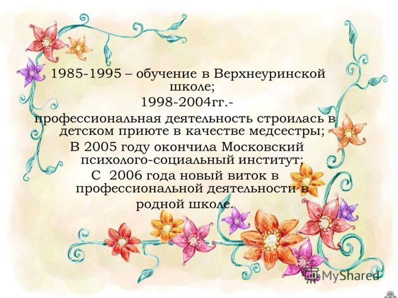 1985-1995 – обучение в Верхнеуринской школе; 1998-2004гг.- профессиональная деятельность строилась в детском приюте в качестве медсестры; В 2005 году окончила Московский психолого-социальный институт; С 2006 года новый виток в профессиональной деятел