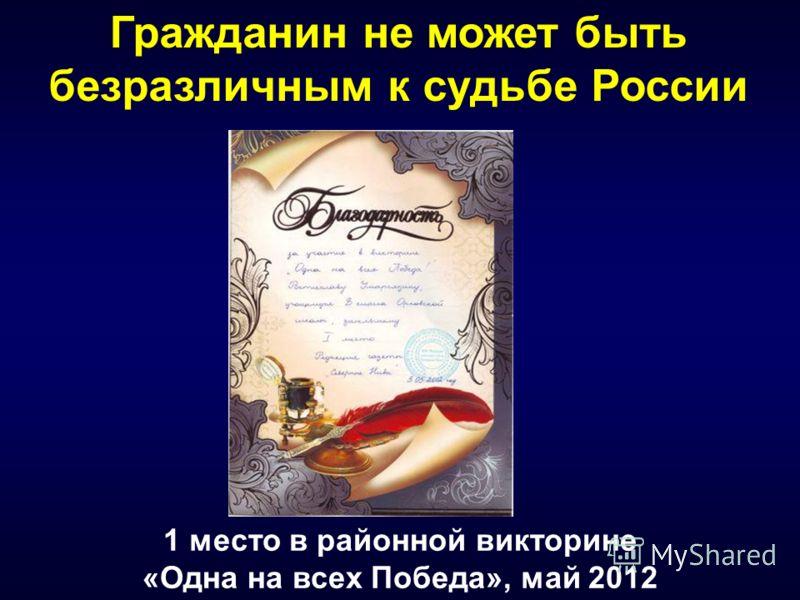 Гражданин не может быть безразличным к судьбе России 1 место в районной викторине «Одна на всех Победа», май 2012
