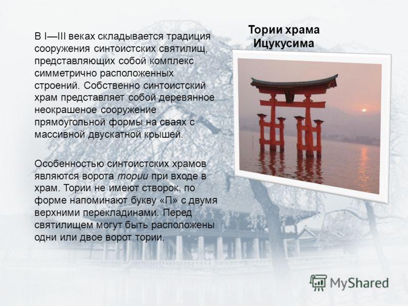 Тории храма Ицукусима В IIII веках складывается традиция сооружения синтоистских святилищ, представляющих собой комплекс симметрично расположенных строений. Собственно синтоистский храм представляет собой деревянное неокрашеное сооружение прямоугольн