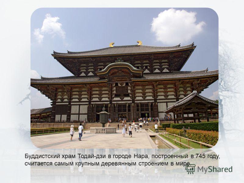 Буддистский храм Тодай-дзи в городе Нара, построенный в 745 году, считается самым крупным деревянным строением в мире.