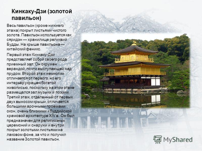 Кинкаку-Дзи (золотой павильон) Весь павильон (кроме нижнего этажа) покрыт листьями чистого золота. Павильон используется как сяридэн хранилище реликвий Будды. На крыше павильона китайский феникс. Первый этаж Кинкаку-Дзи представляет собой своего рода