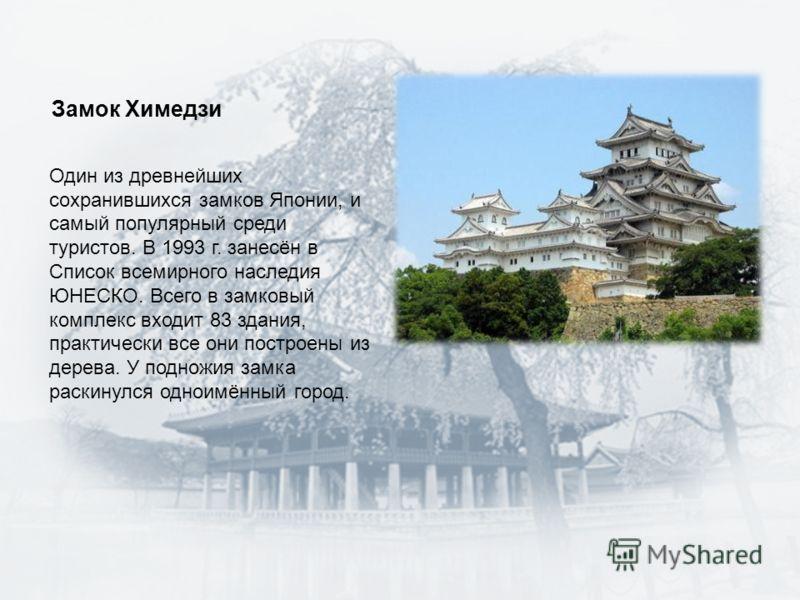 Замок Химедзи Один из древнейших сохранившихся замков Японии, и самый популярный среди туристов. В 1993 г. занесён в Список всемирного наследия ЮНЕСКО. Всего в замковый комплекс входит 83 здания, практически все они построены из дерева. У подножия за