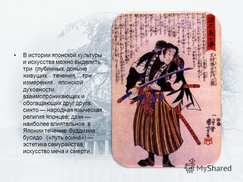 В истории японской культуры и искусства можно выделить три глубинных, доныне живущих течения, три измерения японской духовности, взаимопроникающих и обогащающих друг друга: синто народная языческая религия японцев; дзэн наиболее влиятельное в Японии