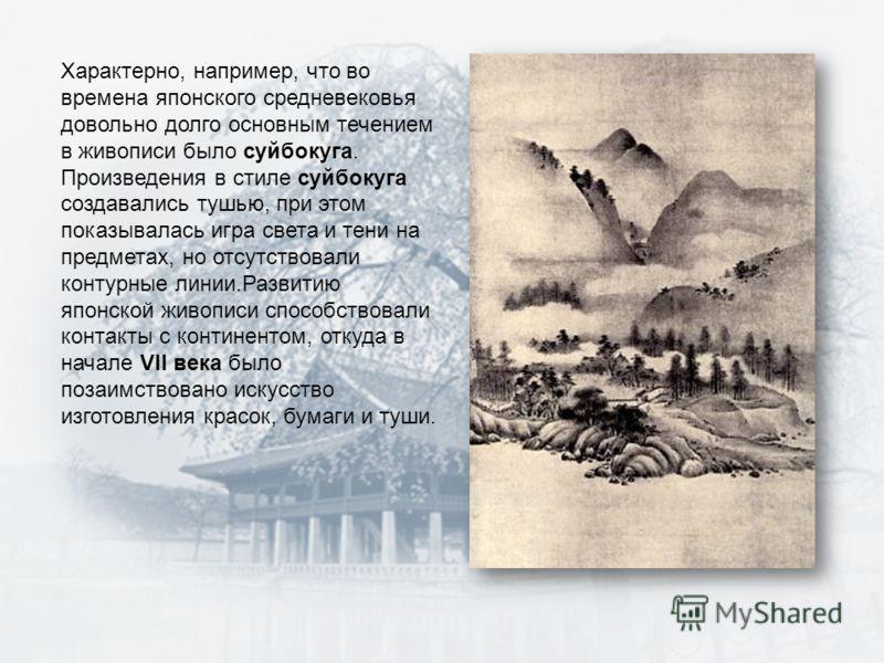 Характерно, например, что во времена японского средневековья довольно долго основным течением в живописи было суйбокуга. Произведения в стиле суйбокуга создавались тушью, при этом показывалась игра света и тени на предметах, но отсутствовали контурны