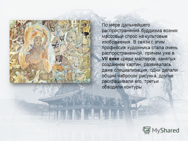 По мере дальнейшего распространения буддизма возник массовый спрос на культовые изображения. В связи с этим профессия художника стала очень распространенной, причем уже в VII веке среди мастеров, занятых созданием картин, развивалась даже специализац