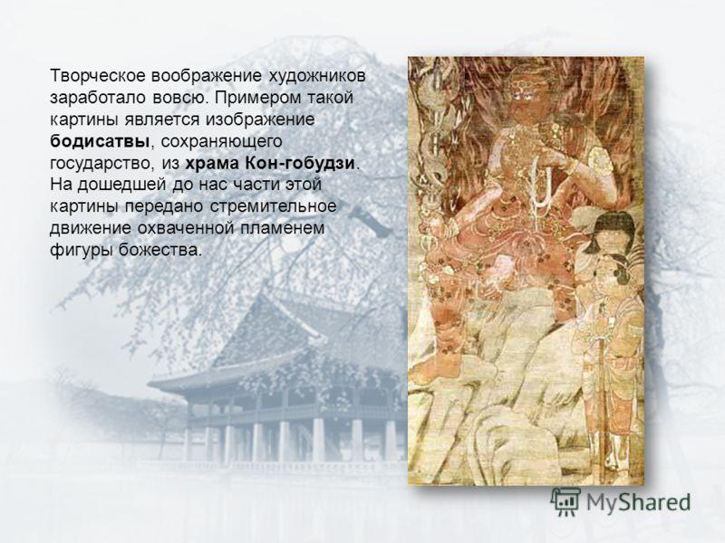 Творческое воображение художников заработало вовсю. Примером такой картины является изображение бодисатвы, сохраняющего государство, из храма Кон-гобудзи. На дошедшей до нас части этой картины передано стремительное движение охваченной пламенем фигур