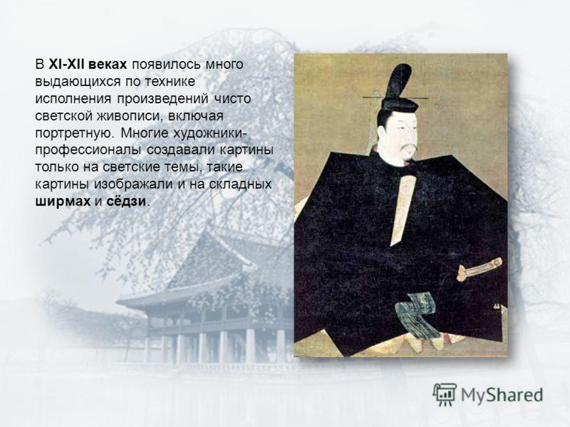 В XI-XII веках появилось много выдающихся по технике исполнения произведений чисто светской живописи, включая портретную. Многие художники- профессионалы создавали картины только на светские темы, такие картины изображали и на складных ширмах и сёдзи