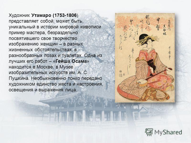 Художник Утамаро (1753-1806) представляет собой, может быть, уникальный в истории мировой живописи пример мастера, безраздельно посвятившего свое творчество изображению женщин – в разных жизненных обстоятельствах, в разнообразных позах и туалетах. Од