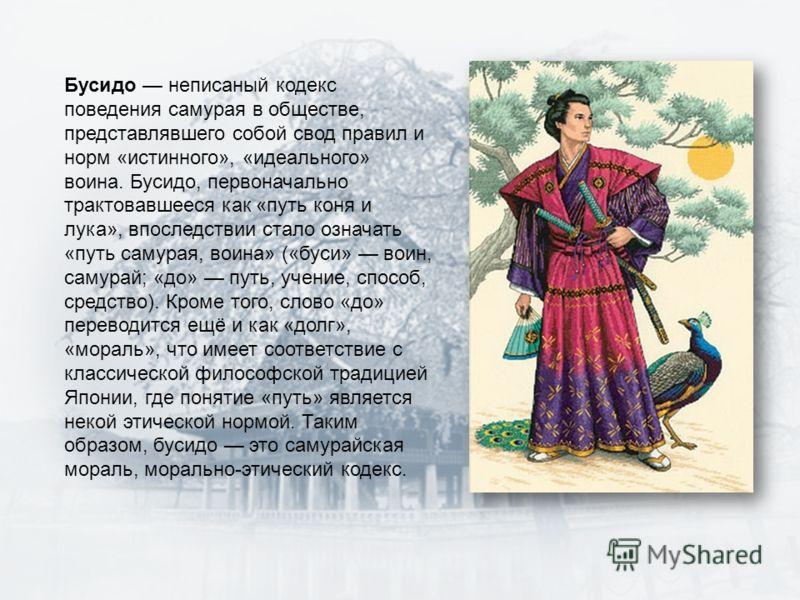 Бусидо неписаный кодекс поведения самурая в обществе, представлявшего собой свод правил и норм «истинного», «идеального» воина. Бусидо, первоначально трактовавшееся как «путь коня и лука», впоследствии стало означать «путь самурая, воина» («буси» вои
