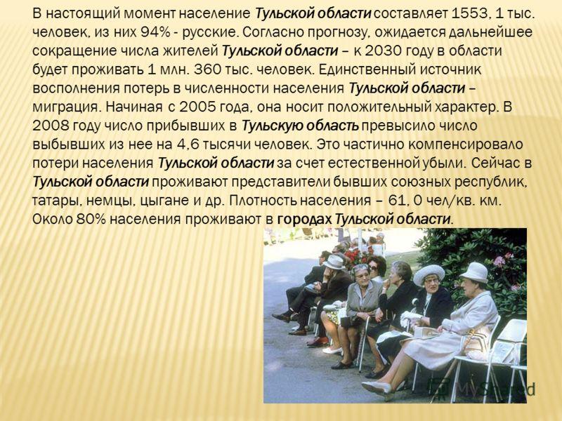 В настоящий момент население Тульской области составляет 1553, 1 тыс. человек, из них 94% - русские. Согласно прогнозу, ожидается дальнейшее сокращение числа жителей Тульской области – к 2030 году в области будет проживать 1 млн. 360 тыс. человек. Ед