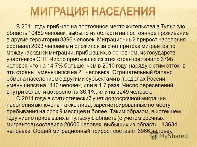 В 2011 году прибыло на постоянное место жительства в Тульскую область 10489 человек, выбыло из области на постоянное проживание в другие территории 8396 человек. Миграционный прирост населения составил 2093 человека и сложился за счет притока мигрант