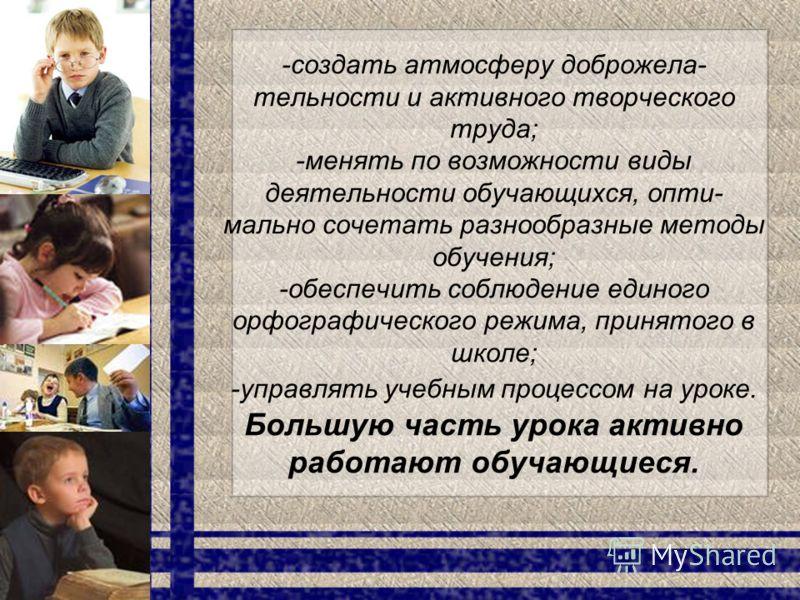 -создать атмосферу доброжела- тельности и активного творческого труда; -менять по возможности виды деятельности обучающихся, опти- мально сочетать разнообразные методы обучения; -обеспечить соблюдение единого орфографического режима, принятого в школ