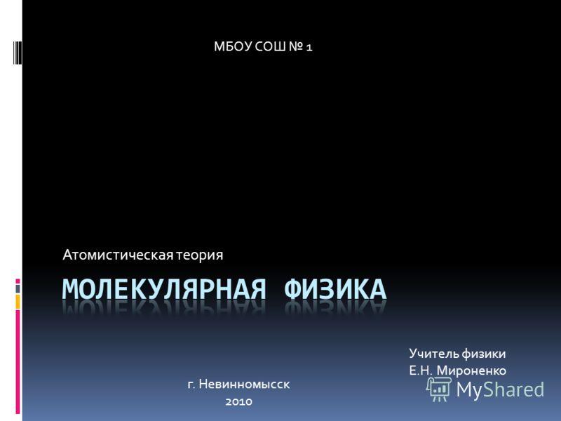 Атомистическая теория МБОУ СОШ 1 г. Невинномысск 2010 Учитель физики Е.Н. Мироненко