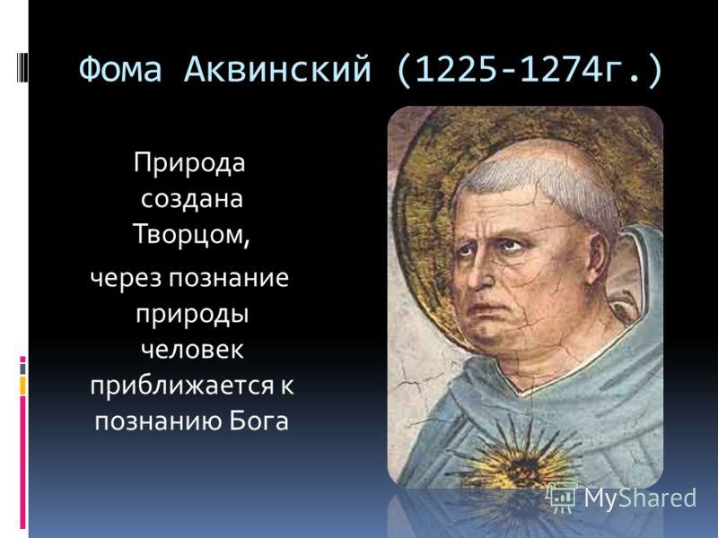 Фома Аквинский (1225-1274г.) Природа создана Творцом, через познание природы человек приближается к познанию Бога