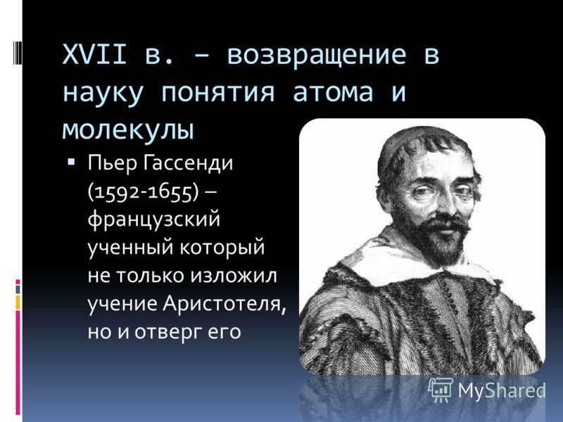 XVII в. – возвращение в науку понятия атома и молекулы Пьер Гассенди (1592-1655) – французский ученный который не только изложил учение Аристотеля, но и отверг его