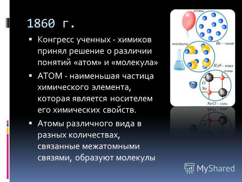 1860 г. Конгресс ученных - химиков принял решение о различии понятий «атом» и «молекула» АТОМ - наименьшая частица химического элемента, которая является носителем его химических свойств. Атомы различного вида в разных количествах, связанные межатомн
