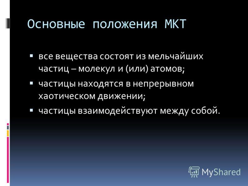 Основные положения МКТ все вещества состоят из мельчайших частиц – молекул и (или) атомов; частицы находятся в непрерывном хаотическом движении; частицы взаимодействуют между собой.