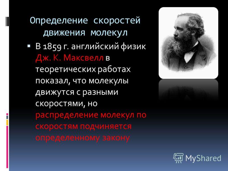Определение скоростей движения молекул В 1859 г. английский физик Дж. К. Максвелл в теоретических работах показал, что молекулы движутся с разными скоростями, но распределение молекул по скоростям подчиняется определенному закону