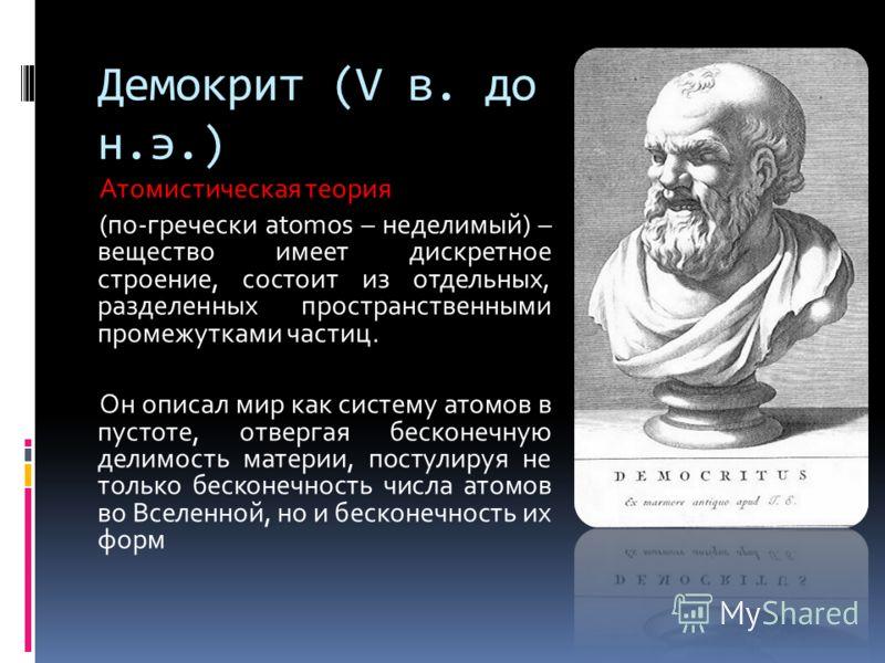 Демокрит (V в. до н.э.) Атомистическая теория (по-гречески atomos – неделимый) – вещество имеет дискретное строение, состоит из отдельных, разделенных пространственными промежутками частиц. Он описал мир как систему атомов в пустоте, отвергая бесконе