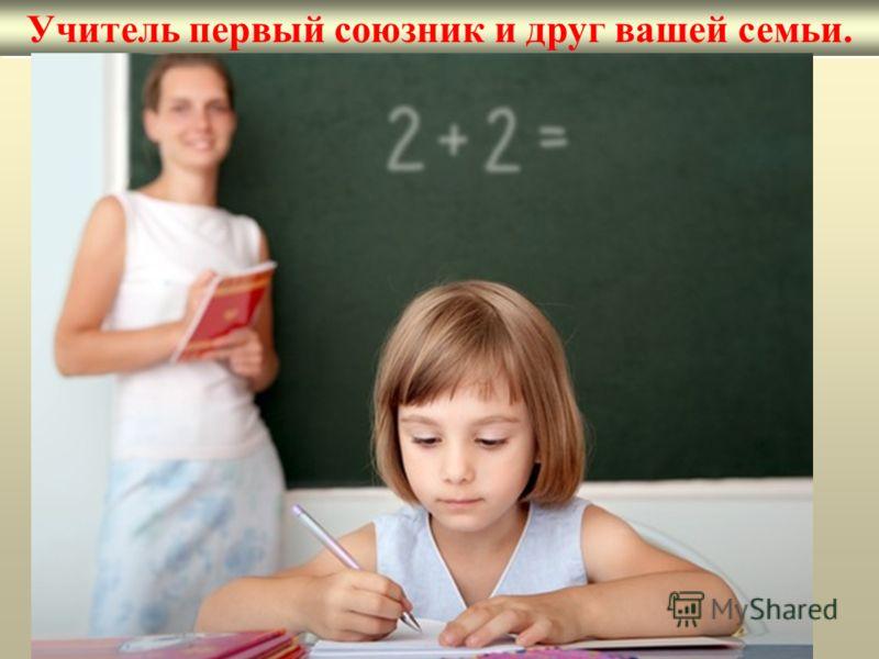 Учитель первый союзник и друг вашей семьи.