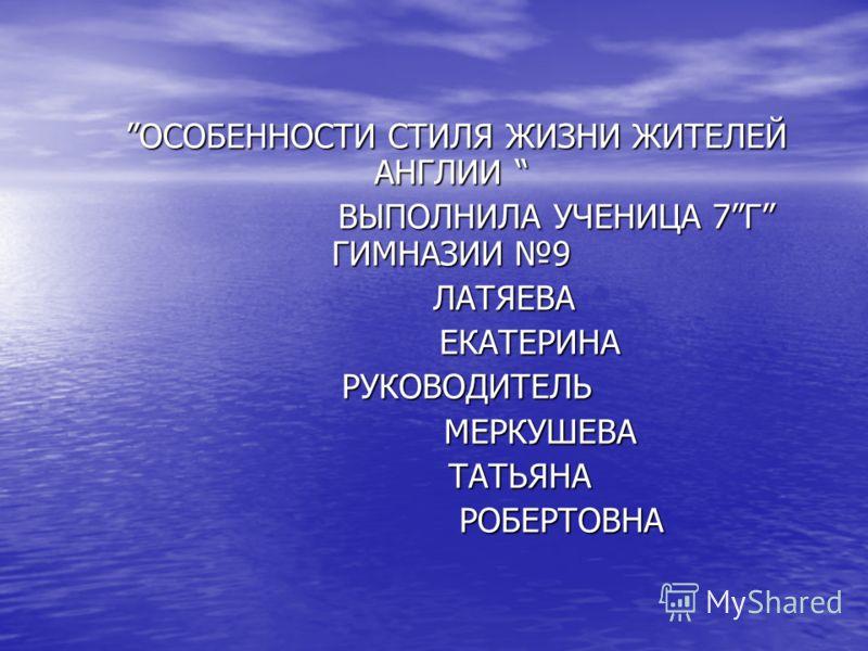 ОСОБЕННОСТИ СТИЛЯ ЖИЗНИ ЖИТЕЛЕЙ АНГЛИИ ОСОБЕННОСТИ СТИЛЯ ЖИЗНИ ЖИТЕЛЕЙ АНГЛИИ ВЫПОЛНИЛА УЧЕНИЦА 7Г ГИМНАЗИИ 9 ВЫПОЛНИЛА УЧЕНИЦА 7Г ГИМНАЗИИ 9 ЛАТЯЕВА ЛАТЯЕВА ЕКАТЕРИНА ЕКАТЕРИНА РУКОВОДИТЕЛЬ РУКОВОДИТЕЛЬ МЕРКУШЕВА МЕРКУШЕВА ТАТЬЯНА ТАТЬЯНА РОБЕРТОВНА