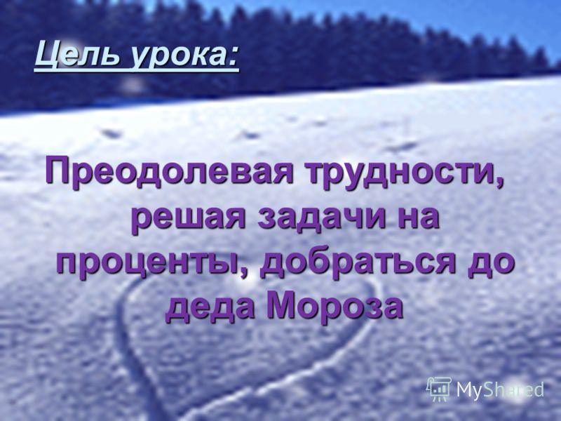 Цель урока: Преодолевая трудности, решая задачи на проценты, добраться до деда Мороза