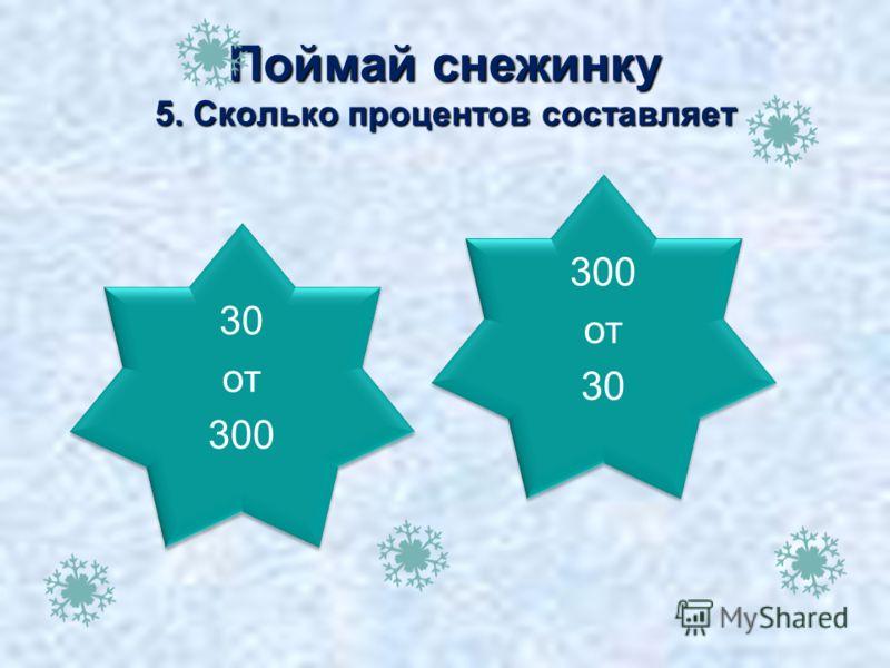 10% Поймай снежинку 5. Сколько процентов составляет 30 от 300 30 от 300 1000 % 300 от 30 300 от 30
