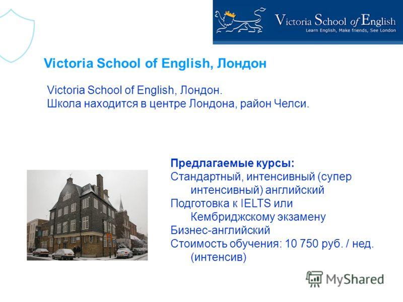Victoria School of English, Лондон Victoria School of English, Лондон. Школа находится в центре Лондона, район Челси. Предлагаемые курсы: Стандартный, интенсивный (супер интенсивный) английский Подготовка к IELTS или Кембриджскому экзамену Бизнес-анг
