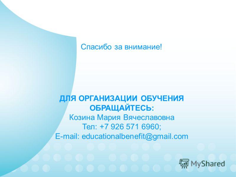 ДЛЯ ОРГАНИЗАЦИИ ОБУЧЕНИЯ ОБРАЩАЙТЕСЬ: Козина Мария Вячеславовна Тел: +7 926 571 6960; E-mail: educationalbenefit@gmail.com Спасибо за внимание!