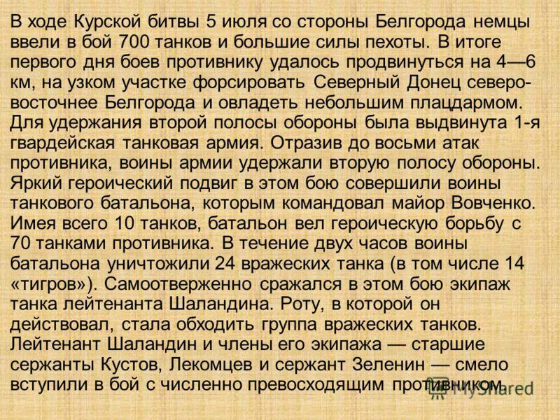 В ходе Курской битвы 5 июля со стороны Белгорода немцы ввели в бой 700 танков и большие силы пехоты. В итоге первого дня боев противнику удалось продвинуться на 46 км, на узком участке форсировать Северный Донец северо- восточнее Белгорода и овладеть