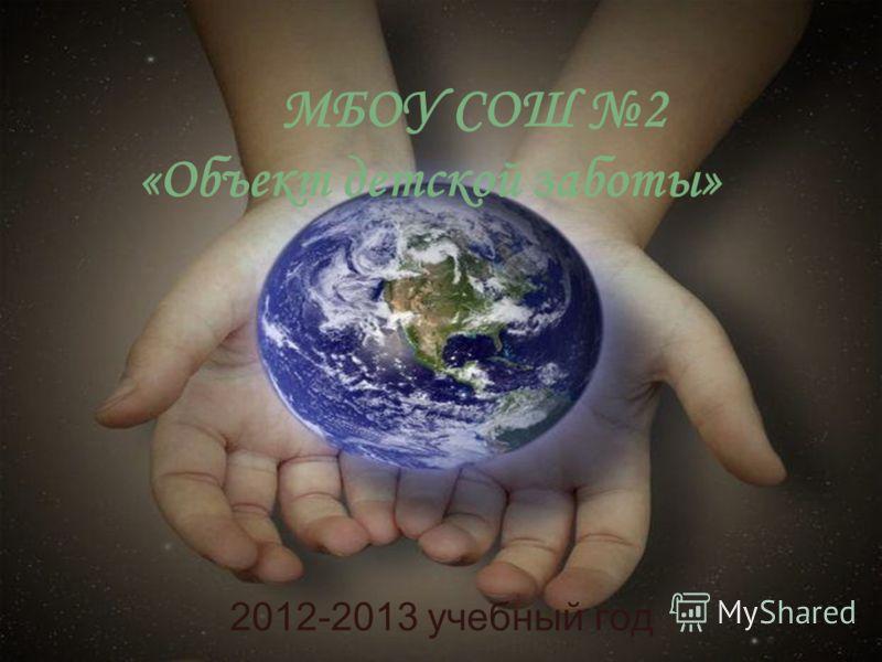 МБОУ СОШ 2 «Объект детской заботы» 2012-2013 учебный год
