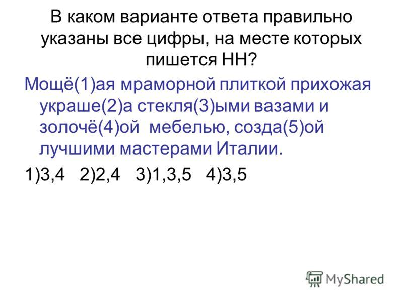 В каком варианте ответа правильно указаны все цифры, на месте которых пишется НН? Мощё(1)ая мраморной плиткой прихожая украше(2)а стекля(3)ыми вазами и золочё(4)ой мебелью, созда(5)ой лучшими мастерами Италии. 1)3,4 2)2,4 3)1,3,5 4)3,5