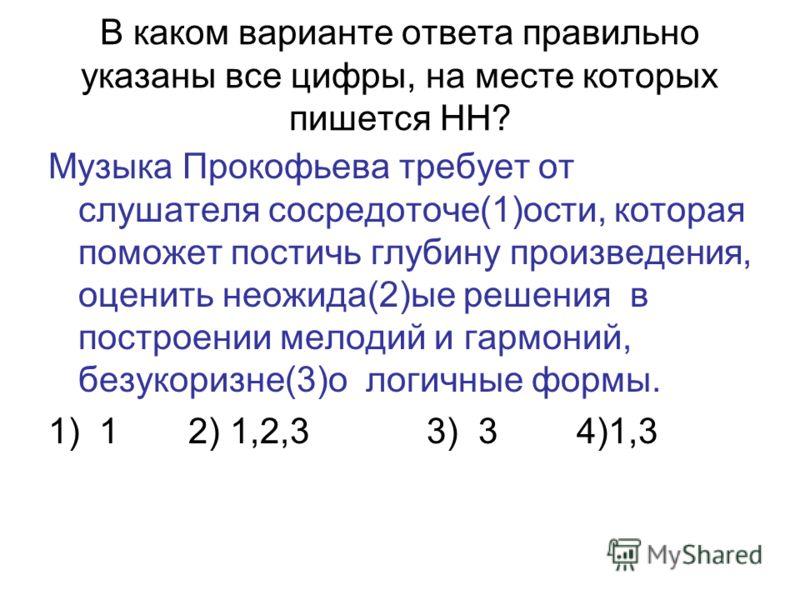 В каком варианте ответа правильно указаны все цифры, на месте которых пишется НН? Музыка Прокофьева требует от слушателя сосредоточе(1)ости, которая поможет постичь глубину произведения, оценить неожида(2)ые решения в построении мелодий и гармоний, б
