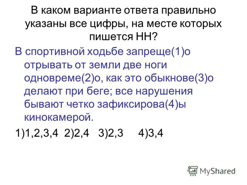 В каком варианте ответа правильно указаны все цифры, на месте которых пишется НН? В спортивной ходьбе запреще(1)о отрывать от земли две ноги одновреме(2)о, как это обыкнове(3)о делают при беге; все нарушения бывают четко зафиксирова(4)ы кинокамерой.