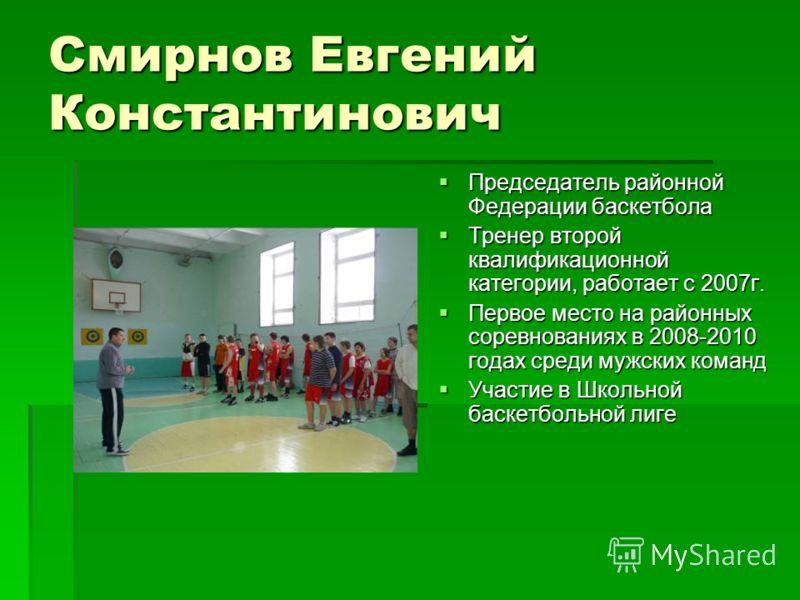 Смирнов Евгений Константинович Председатель районной Федерации баскетбола Председатель районной Федерации баскетбола Тренер второй квалификационной категории, работает с 2007г. Тренер второй квалификационной категории, работает с 2007г. Первое место