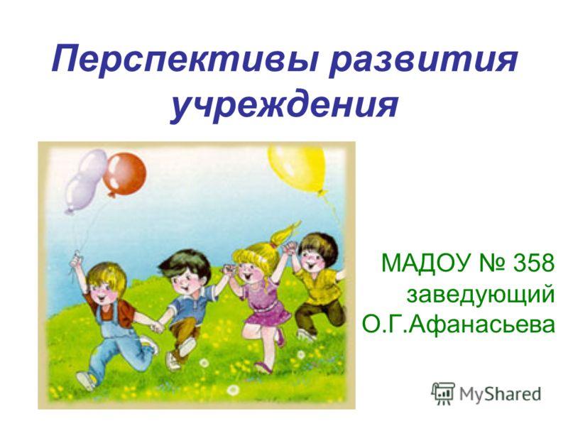 Перспективы развития учреждения МАДОУ 358 заведующий О.Г.Афанасьева