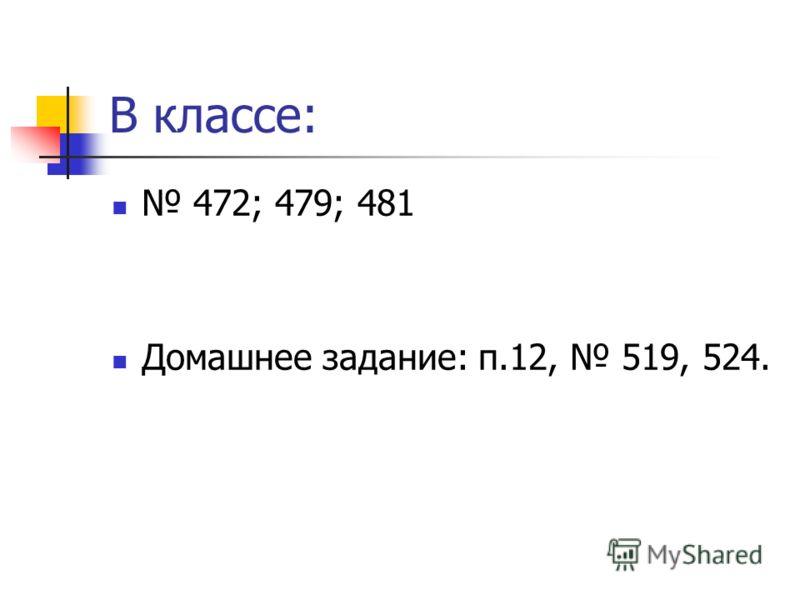 В классе: 472; 479; 481 Домашнее задание: п.12, 519, 524.