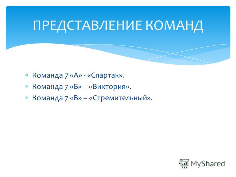 Команда 7 «А» - «Спартак». Команда 7 «Б» – «Виктория». Команда 7 «В» – «Стремительный». ПРЕДСТАВЛЕНИЕ КОМАНД