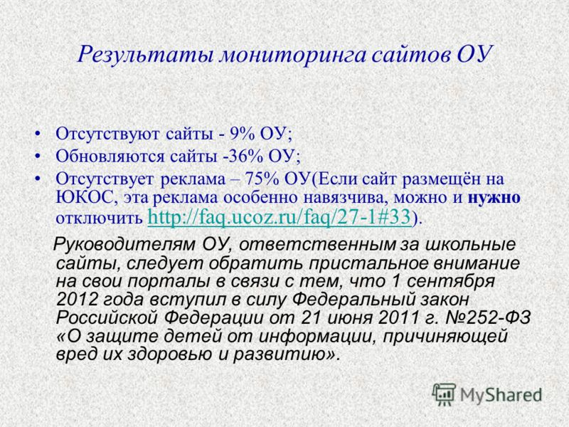 Результаты мониторинга сайтов ОУ Отсутствуют сайты - 9% ОУ; Обновляются сайты -36% ОУ; Отсутствует реклама – 75% ОУ(Если сайт размещён на ЮКОС, эта реклама особенно навязчива, можно и нужно отключить http://faq.ucoz.ru/faq/27-1#33 ). http://faq.ucoz.