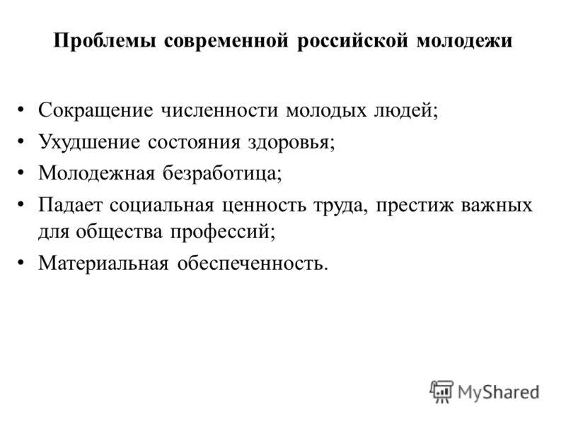 Проблемы современной российской молодежи Сокращение численности молодых людей; Ухудшение состояния здоровья; Молодежная безработица; Падает социальная ценность труда, престиж важных для общества профессий; Материальная обеспеченность.