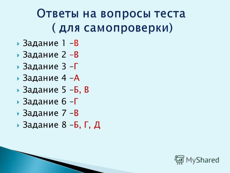 Задание 1 –В Задание 2 –В Задание 3 –Г Задание 4 –А Задание 5 –Б, В Задание 6 –Г Задание 7 –В Задание 8 –Б, Г, Д
