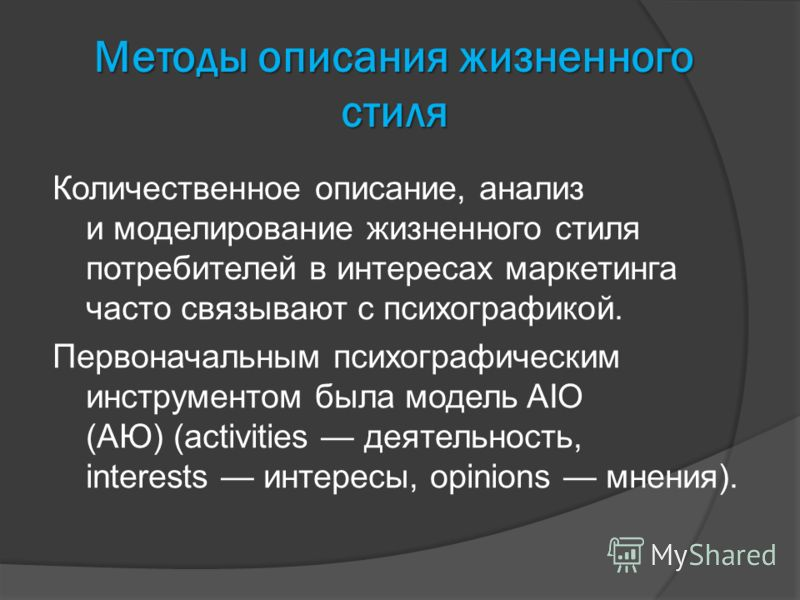 Методы описания жизненного стиля Количественное описание, анализ и моделирование жизненного стиля потребителей в интересах маркетинга часто связывают с психографикой. Первоначальным психографическим инструментом была модель AIO (АЮ) (activities деяте