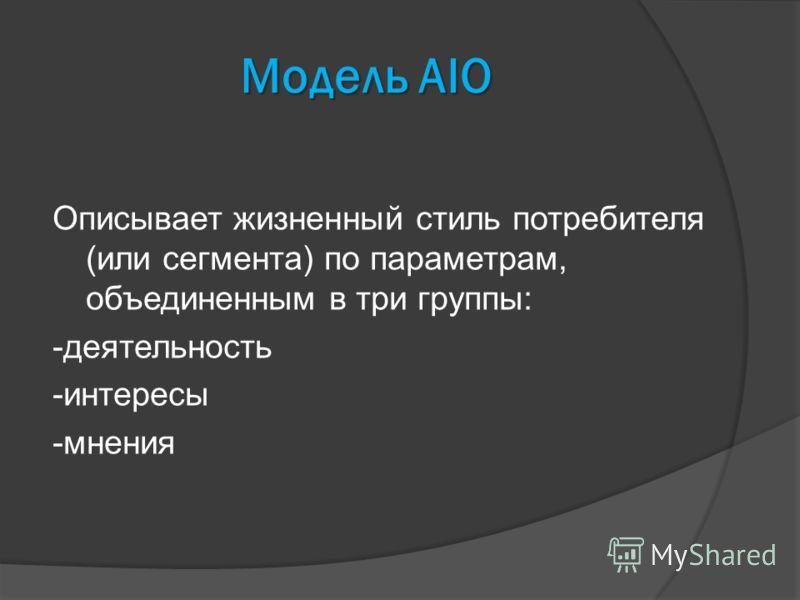 Модель AIO Описывает жизненный стиль потребителя (или сегмента) по параметрам, объединенным в три группы: -деятельность -интересы -мнения