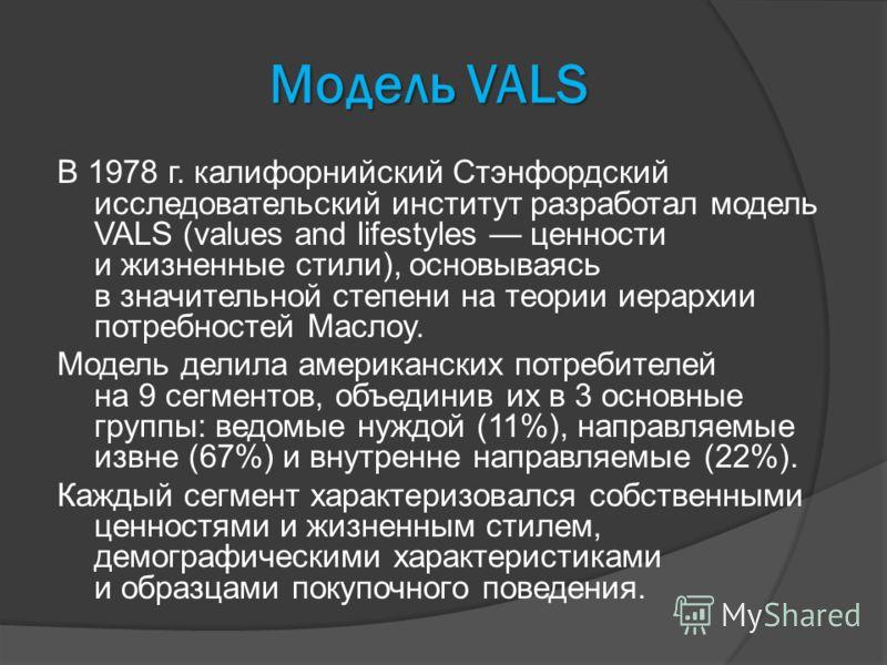 Модель VALS В 1978 г. калифорнийский Стэнфордский исследовательский институт разработал модель VALS (values and lifestyles ценности и жизненные стили), основываясь в значительной степени на теории иерархии потребностей Маслоу. Модель делила американс