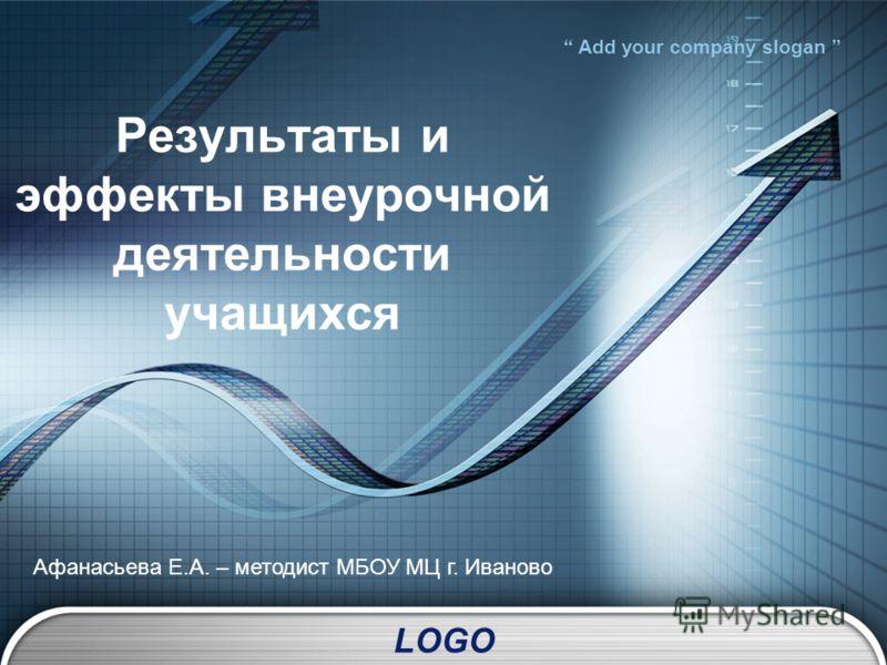 LOGO Add your company slogan Результаты и эффекты внеурочной деятельности учащихся Афанасьева Е.А. – методист МБОУ МЦ г. Иваново