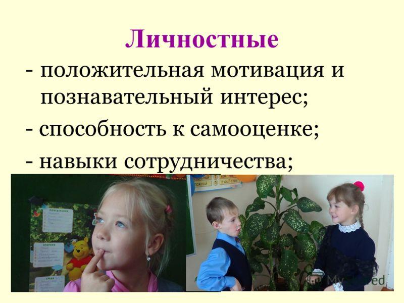 Личностные -положительная мотивация и познавательный интерес; - способность к самооценке; - навыки сотрудничества;