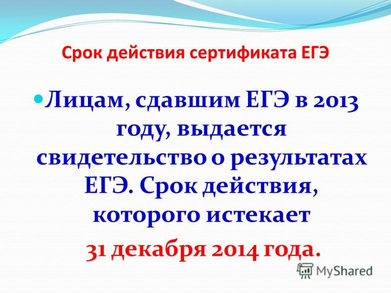 Срок действия сертификата ЕГЭ Лицам, сдавшим ЕГЭ в 2013 году, выдается свидетельство о результатах ЕГЭ. Срок действия, которого истекает 31 декабря 2014 года.