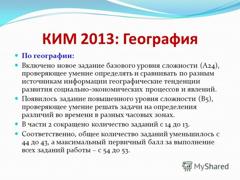 КИМ 2013: География По географии: Включено новое задание базового уровня сложности (А24), проверяющее умение определять и сравнивать по разным источникам информации географические тенденции развития социально-экономических процессов и явлений. Появил