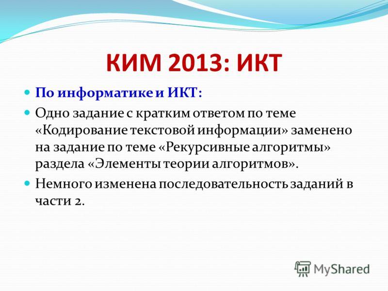 КИМ 2013: ИКТ По информатике и ИКТ: Одно задание с кратким ответом по теме «Кодирование текстовой информации» заменено на задание по теме «Рекурсивные алгоритмы» раздела «Элементы теории алгоритмов». Немного изменена последовательность заданий в част