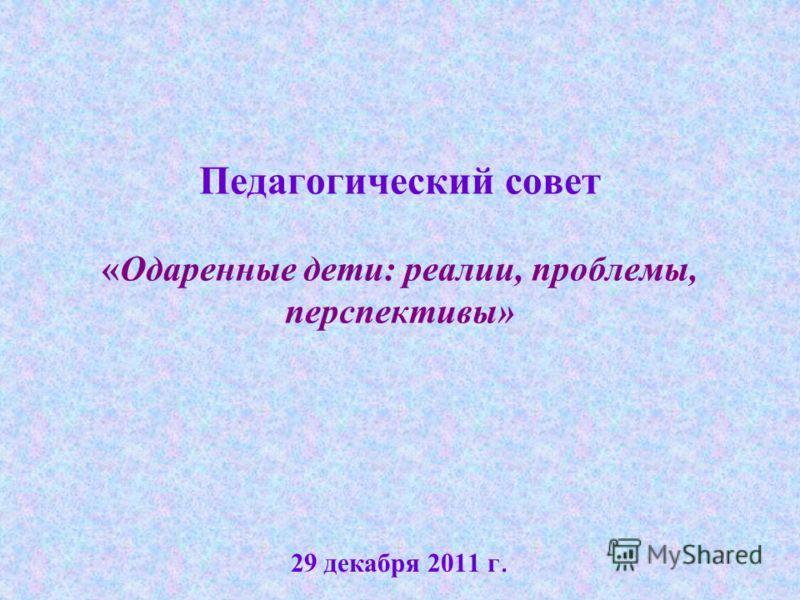 Педагогический совет «Одаренные дети: реалии, проблемы, перспективы» 29 декабря 2011 г.